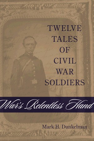 War's Relentless Hand: Twelve Tales of Civil War Soliders by Mark Dunkelman